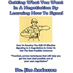 Getting What You Want in a Negotiation by Learning How to Signal: How to Develop the Skill of Effective Signaling in a Negotiation in Order to Get the Best Possible Outcome   Jim Anderson