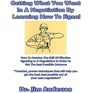 Getting What You Want in a Negotiation by Learning How to Signal: How to Develop the Skill of Effective Signaling in a Negotiation in Order to Get the Best Possible Outcome Hörbuch von Jim Anderson Gesprochen von: Dr. Jim Anderson