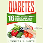 Diabetes: 16 Simple Lifestyle Changes to Lower Blood Sugar and Reverse Diabetes | Jennifer Smith