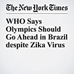 WHO Says Olympics Should Go Ahead in Brazil despite Zika Virus | Donald G. McNeil Jr.,Sabrina Tavernise