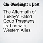 The Aftermath of Turkey's Failed Coup Threatens Its Ties with Western Allies | Michael Birnbaum,Karen DeYoung