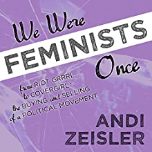 We Were Feminists Once: From Riot Grrrl to CoverGirl®, the Buying and Selling of a Political Movement Audiobook by Andi Zeisler Narrated by Joell A. Jacob