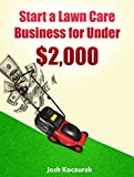 Start a Lawn Care Business for Under $2,000: Lawn Mowing Company Start-Up Guide