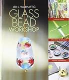 Glass Bead Workshop: Building Skills, Exploring Techniques, Finding Inspiration