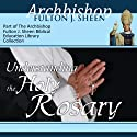 Understanding the Holy Rosary  by Fulton J Sheen Narrated by Archbishop Fulton J. Sheen