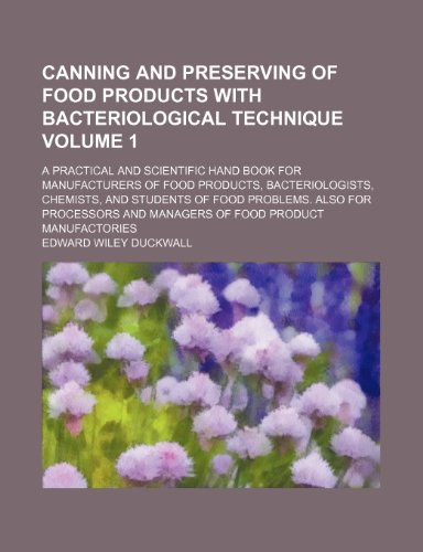 Canning and preserving of food products with bacteriological technique Volume 1; a practical and scientific hand book for manufacturers of food ... Also for processors and managers of food pr by Edward Wiley Duckwall
