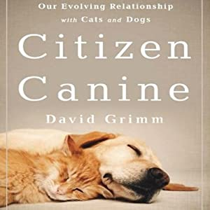 Citizen Canine: Our Evolving Relationship with Cats and Dogs | [David Grimm]