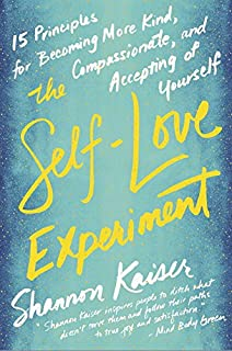 Book Cover: The Self-Love Experiment: Fifteen Principles for Becoming More Kind, Compassionate, and Accepting of Yourself