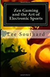 Lee L Southard Zen Gaming and the Art of Electronic Sports: 1 (Book One : Zen Gamer)