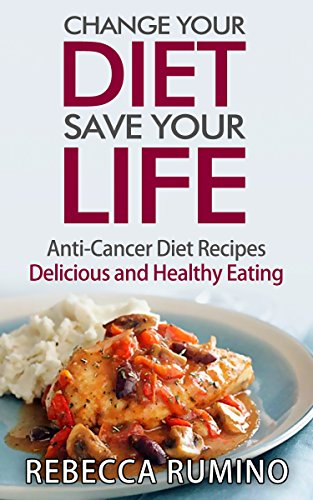 Change Your Diet, Save Your Life: Anti-Cancer Diet Recipes, Delicious and Healthy Eating by Rebecca Rumino
