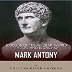 Legends of the Ancient World: The Life and Legacy of Mark Antony |  Charles River Editors