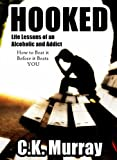 Hooked: Life Lessons of an Alcoholic and Addict (How to Beat it Before it Beats YOU) (Drug Addiction, Personal Memoir, Alcoholism, Interpersonal Relationship)