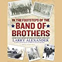 In the Footsteps of the Band of Brothers: A Return to Easy Company's Battlefields with Sergeant Forrest Guth (       UNABRIDGED) by Larry Alexander Narrated by Norman Dietz
