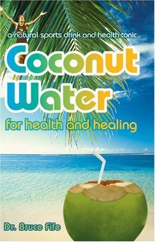 Coconut Water for Health and Healing: A Natural Sports Drink and Health Tonic by Bruce Fife (2008) Perfect Paperback