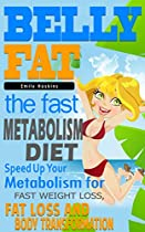 Belly Fat: The Fast Metabolism Diet - Speed Up Your Metabolism for Fast Weight Loss, Fat Loss and Body Transformation (The Fast Metabolism Diet, Belly  Fast, Wheat, Weight Loss Tips, Gluten Free)