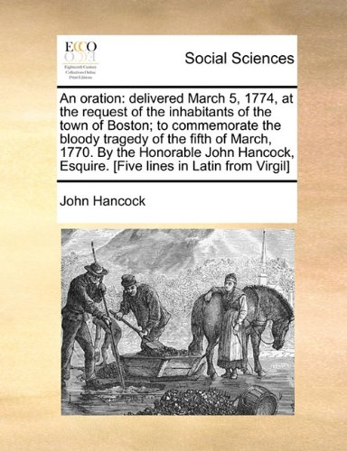 An oration: delivered March 5, 1774, at the request of the inhabitants of the town of Boston; to commemorate the bloody tragedy of the fifth of March, ... Esquire. [Five lines in Latin from Virgil]