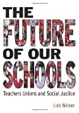 The Future of Our Schools: Teachers Unions and Social Justice [Paperback] [2012] (Author) Lois Weiner
