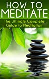How to Meditate: The Ultimate Complete Guide to Meditation