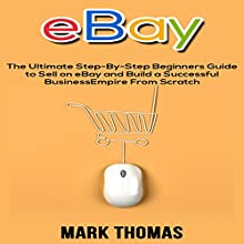eBay: The Ultimate Step-by-Step Beginners Guide to Sell on eBay and Build a Successful Business Empire from Scratch Audiobook by Mark Thomas Narrated by Mike Norgaard