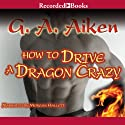 How to Drive a Dragon Crazy (       UNABRIDGED) by G. A. Aiken Narrated by Morgan Hallett