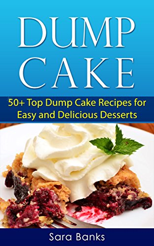 Dump Cake: 50+ Top Dump Cake Recipes For Easy And Delicious Desserts (Dump Cakes, Dump Cake Recipes Book 1) by Sara Banks