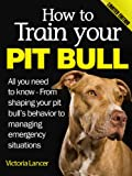 img - for How to Train Your Pit Bull (Limited Edition) - All you need to know about pitbulls: From shaping your pit bull's behavior to managing emergency situations book / textbook / text book
