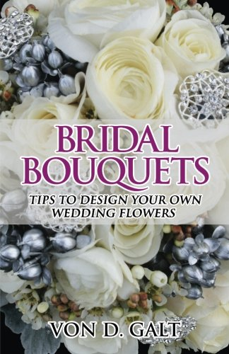 Bridal Bouquets: Tips to Design Your Own Wedding Flowers (Volume 1) PDF