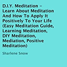 D.I.Y. Meditation: Learn About Meditation and How to Apply It Positively to Your Life (       UNABRIDGED) by Sharlene Snow Narrated by Allen Prohaska