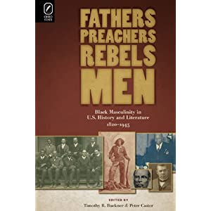 Fathers, preachers, rebels, men : black masculinity in U.S. history and literature, 1820-1945