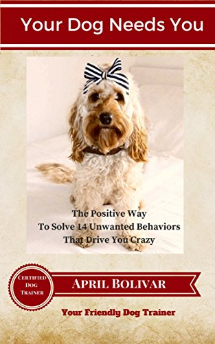 your-dog-needs-you-the-positive-way-to-solve-14-unwanted-behaviors-that-drive-you-crazy-your-friendl