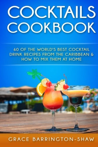 Cocktails Cookbook: 60 of The World's Best Cocktail Drink Recipes From The Caribbean  & How To Mix Them At Home. (cocktails, cocktail recipes, ... rum drink recipes, most popular cocktails.) (Tropical Recipes compare prices)
