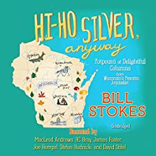 Hi-Ho Silver, Anyway: Potpourri of Delightful Columns from Wisconsin's Favorite Journalist Audiobook by Bill Stokes Narrated by MacLeod Andrews, R. C. Bray, James Foster, Joe Hempel, Stefan Rudnicki, David Stifel