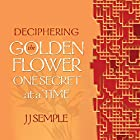 Deciphering the Golden Flower One Secret at a Time Hörbuch von JJ Semple Gesprochen von: JJ Semple