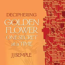 Deciphering the Golden Flower One Secret at a Time Audiobook by JJ Semple Narrated by JJ Semple