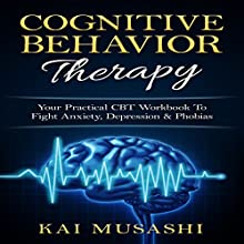 Cognitive Behavior Therapy: Your Practical CBT Workbook to Fight Anxiety, Depression & Phobias Audiobook by Kai Musashi Narrated by Beau Morgan