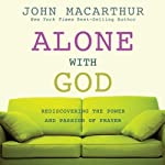 Alone With God: Rediscovering the Power and Passion of Prayer | John MacArthur