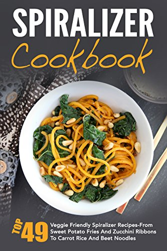 Spiralizer Cookbook: Top 49 Veggie Friendly Spiralizer Recipes-From Sweet Potato Fries And Zucchini Ribbons To Carrot Rice And Beet Noodles (Spiralizer ... Spiralizer Vegetable, Spiralizer Cooking) by David Richards