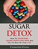 Sugar Detox: How to Overcome Sugar Addiction NOW and for the Rest of Your Life