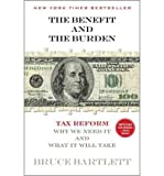 img - for [ THE BENEFIT AND THE BURDEN: TAX REFORM - WHY WE NEED IT AND WHAT IT WILL TAKE ] By Bartlett, Bruce R ( Author) 2013 [ Paperback ] book / textbook / text book