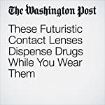 These Futuristic Contact Lenses Dispense Drugs While You Wear Them | Ariana Eunjung Cha