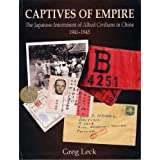 Captives of Empire: The Japanese Internment of Allied Civilians in China (1941-1945) ~ Greg Leck
