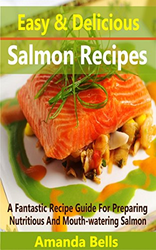 Easy and Delicious Salmon Recipes: A Fantastic Recipe Guide for Preparing Nutritious and Mouth-watering Salmon by Amanda Bells