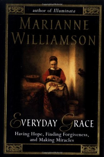 Everyday Grace: Having Hope, Finding Forgiveness, and Making Miracles, Williamson, Marianne