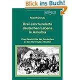 Drei Jahrhunderte deutschen Lebens in Amerika: Eine Geschichte der Deutschen in den Vereinigten Staaten