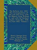 The Reform Act, 1832: The Correspondence of the Late Earl Grey with His Majesty King William Iv. and with Sir Herbert Taylor, from Nov. 1830 to June 1832, Volume 1