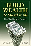 Stanley Arthur Riggs Build Wealth & Spend It All: Live the Life You Earned