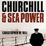 Churchill and Sea Power | Christopher M. Bell