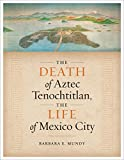 The Death of Aztec Tenochtitlan, the Life of Mexico City (Joe R  and Teresa Lozano Long Series in Latin American and Latino Art and Culture)