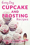 Cupcake and Frosting Recipes: The Beginners Guide to Sweet and Delicious Cupcakes and Frostings for Every Occasion (Everyday Recipes)