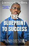 The Blueprint To Success: A Step-by-Step Guide To Obtaining The Million Dollar Lifestyle